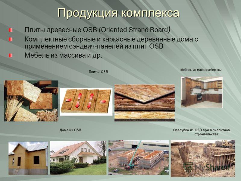 Продукция комплекса Плиты древесные OSB (Oriented Strand Board ) Комплектные сборные и каркасные деревянные дома с применением сэндвич-панелей из плит OSB Мебель из массива и др. Плиты OSB Дома из OSB Мебель из массива березы Опалубка из OSB при моно