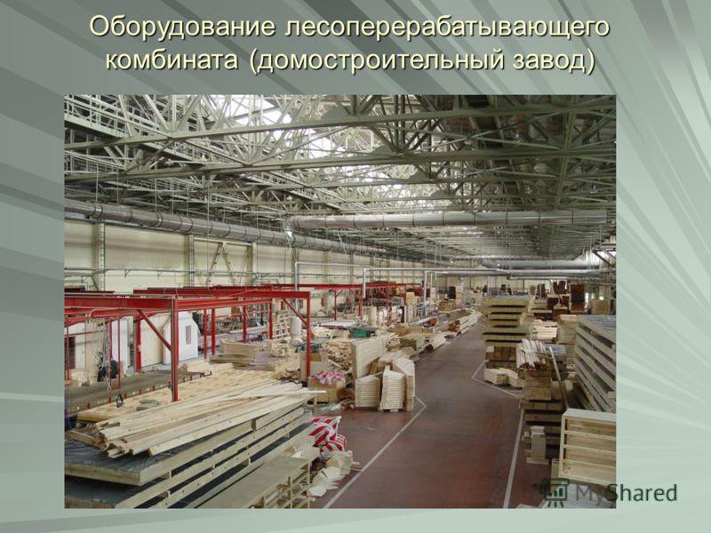 Оборудование лесоперерабатывающего комбината (домостроительный завод)