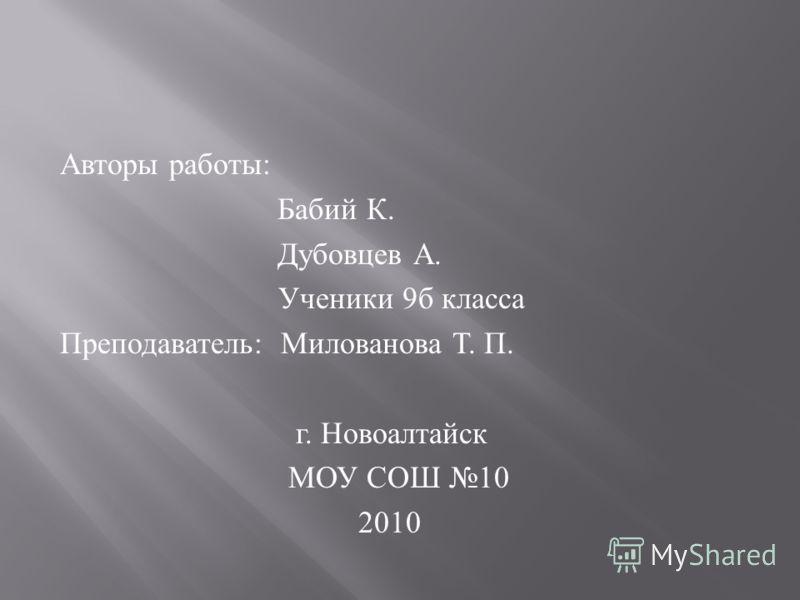 Авторы работы : Бабий К. Дубовцев А. Ученики 9 б класса Преподаватель : Милованова Т. П. г. Новоалтайск МОУ СОШ 10 2010