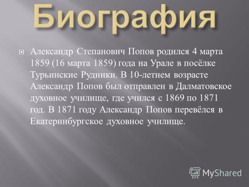 Александр Степанович Попов родился 4 марта 1859 (16 марта 1859) года на Урале в посёлке Турьинские Рудники. В 10- летнем возрасте Александр Попов был отправлен в Далматовское духовное училище, где учился с 1869 по 1871 год. В 1871 году Александр Попо