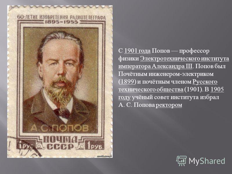 С 1901 года Попов профессор физики Электротехнического института императора Александра III. Попов был Почётным инженером - электриком (1899) и почётным членом Русского технического общества (1901). В 1905 году учёный совет института избрал А. С. Попо