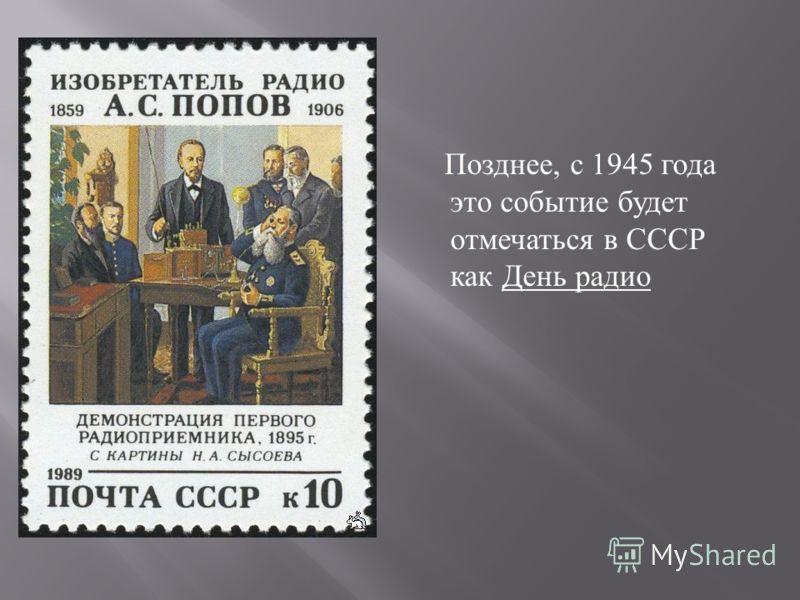 Позднее, с 1945 года это событие будет отмечаться в СССР как День радио