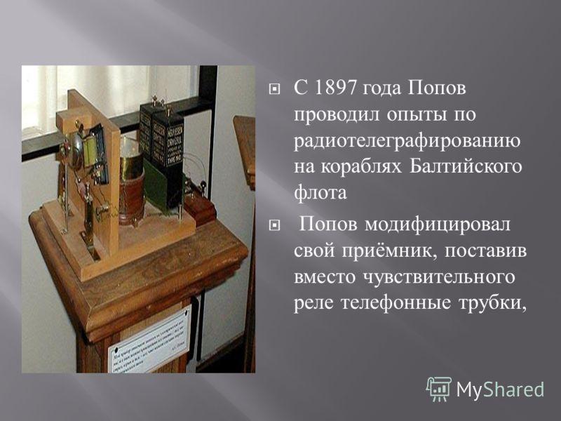 С 1897 года Попов проводил опыты по радиотелеграфированию на кораблях Балтийского флота Попов модифицировал свой приёмник, поставив вместо чувствительного реле телефонные трубки,