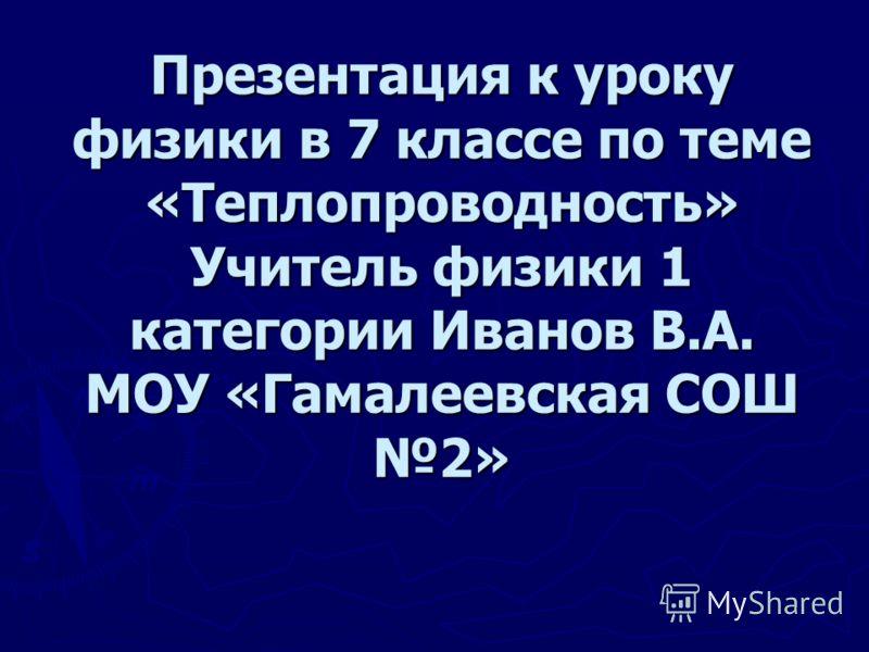 Презентация к уроку физики в 7 классе по теме «Теплопроводность» Учитель физики 1 категории Иванов В.А. МОУ «Гамалеевская СОШ 2»