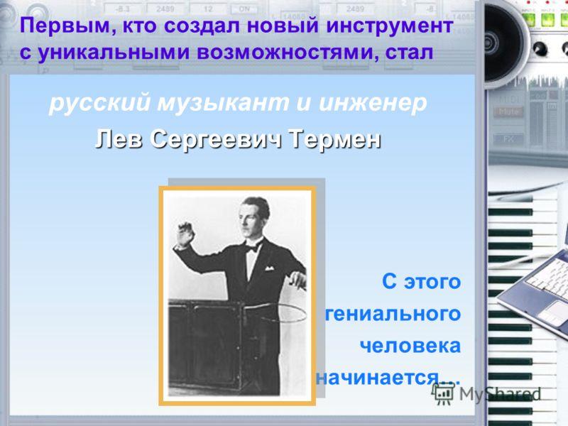 Первым, кто создал новый инструмент с уникальными возможностями, стал русский музыкант и инженер Лев Сергеевич Термен С этого гениального человека начинается…