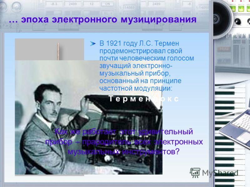 … эпоха электронного музицирования В 1921 году Л.С. Термен продемонстрировал свой почти человеческим голосом звучащий электронно- музыкальный прибор, основанный на принципе частотной модуляции: Т е р м е н в о к с Как же работает этот удивительный пр