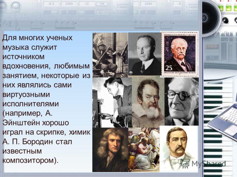 Для многих ученых музыка служит источником вдохновения, любимым занятием, некоторые из них являлись сами виртуозными исполнителями (например, А. Эйнштейн хорошо играл на скрипке, химик А. П. Бородин стал известным композитором).