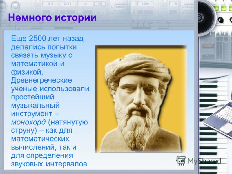 Немного истории Еще 2500 лет назад делались попытки связать музыку с математикой и физикой. Древнегреческие ученые использовали простейший музыкальный инструмент – монохорд (натянутую струну) – как для математических вычислений, так и для определения