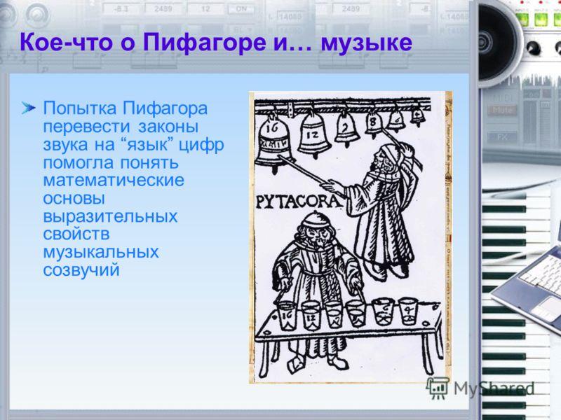 Попытка Пифагора перевести законы звука на язык цифр помогла понять математические основы выразительных свойств музыкальных созвучий Кое-что о Пифагоре и… музыке