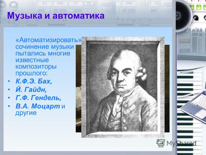 Музыка и автоматика «Автоматизировать» сочинение музыки пытались многие известные композиторы прошлого: К.Ф.Э. Бах, Й. Гайдн, Г.Ф. Гендель, В.А. Моцарт и другие