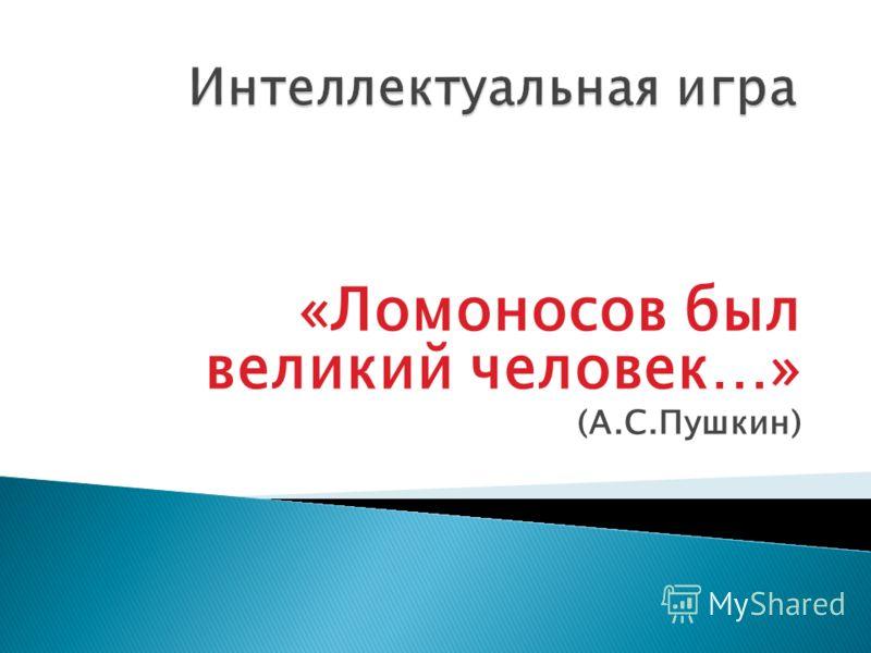 «Ломоносов был великий человек…» (А.С.Пушкин)