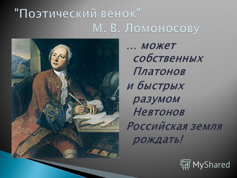 … может собственных Платонов и быстрых разумом Невтонов Российская земля рождать!