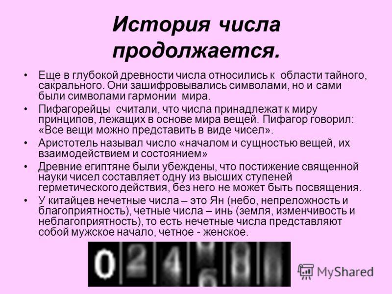 История числа продолжается. Еще в глубокой древности числа относились к области тайного, сакрального. Они зашифровывались символами, но и сами были символами гармонии мира. Пифагорейцы считали, что числа принадлежат к миру принципов, лежащих в основе