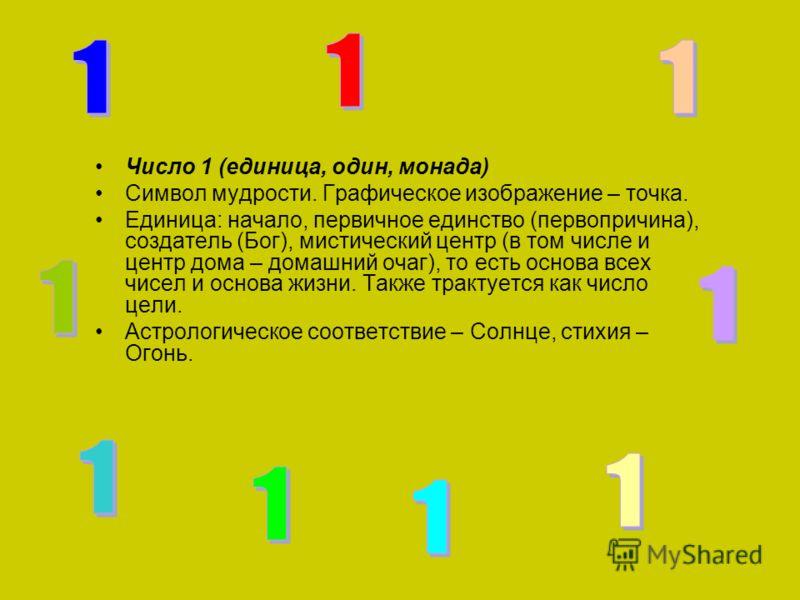 Число 1 (единица, один, монада) Символ мудрости. Графическое изображение – точка. Единица: начало, первичное единство (первопричина), создатель (Бог), мистический центр (в том числе и центр дома – домашний очаг), то есть основа всех чисел и основа жи