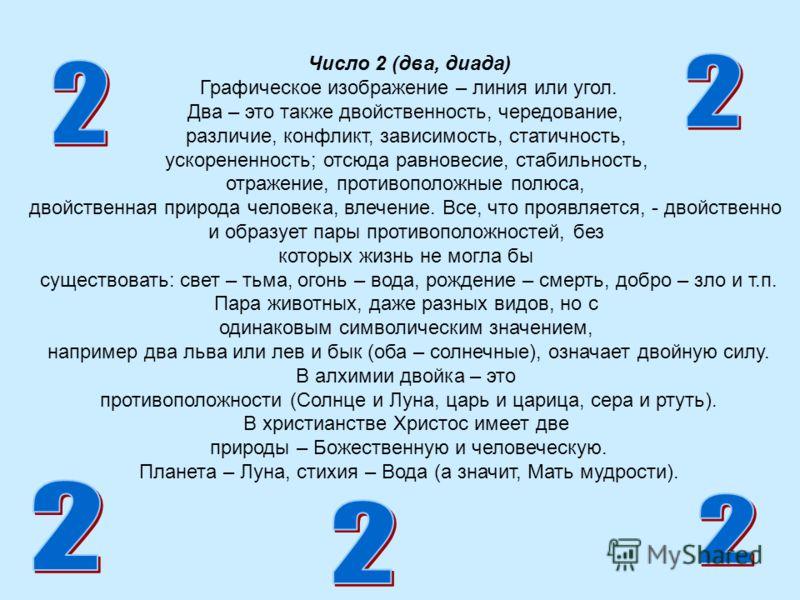 Число 2 (два, диада) Графическое изображение – линия или угол. Два – это также двойственность, чередование, различие, конфликт, зависимость, статичность, ускорененность; отсюда равновесие, стабильность, отражение, противоположные полюса, двойственная