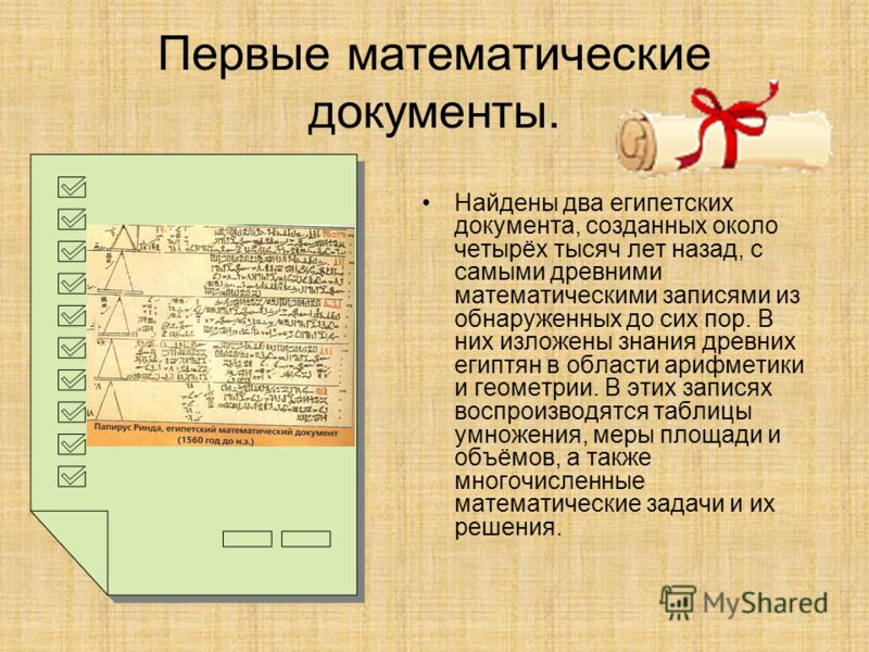 Первые математические документы. Найдены два египетских документа, созданных около четырёх тысяч лет назад, с самыми древними математическими записями из обнаруженных до сих пор. В них изложены знания древних египтян в области арифметики и геометрии.
