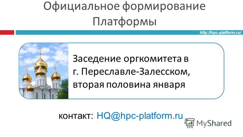 Официальное формирование Платформы http://hpc-platform.ru/ Заседение оргкомитета в г. Переславле - Залесском, вторая половина января контакт: HQ@hpc-platform.ru