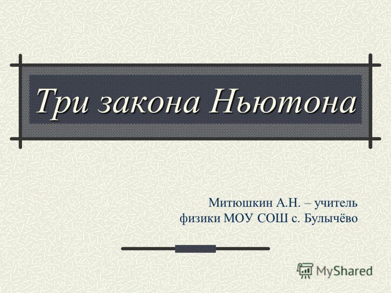 Три закона Ньютона Митюшкин А.Н. – учитель физики МОУ СОШ с. Булычёво