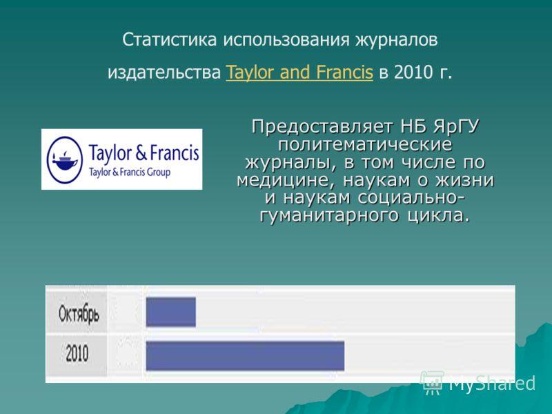 Статистика использования журналов издательства Taylor and Francis в 2010 г.Taylor and Francis Предоставляет НБ ЯрГУ политематические журналы, в том числе по медицине, наукам о жизни и наукам социально- гуманитарного цикла.