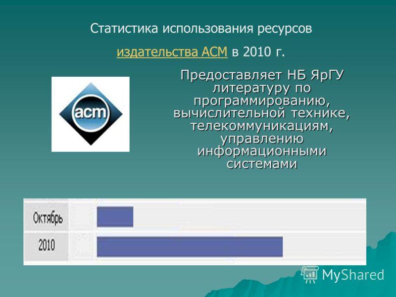 Статистика использования ресурсов издательства АСМиздательства АСМ в 2010 г. Предоставляет НБ ЯрГУ литературу по программированию, вычислительной технике, телекоммуникациям, управлению информационными системами