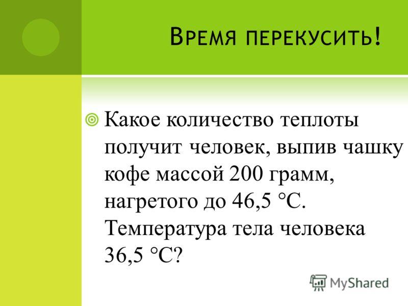 В РЕМЯ ПЕРЕКУСИТЬ ! Какое количество теплоты получит человек, выпив чашку кофе массой 200 грамм, нагретого до 46,5 °С. Температура тела человека 36,5 °С?