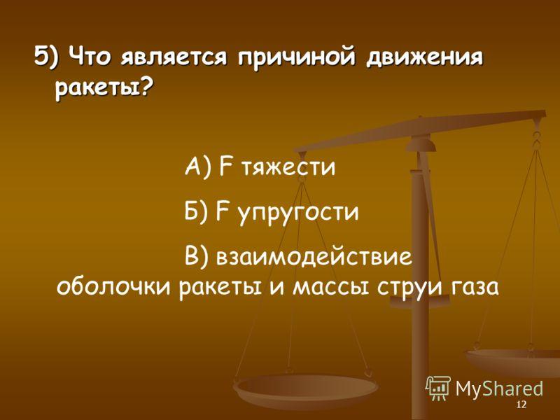 12 5) Что является причиной движения ракеты? А) F тяжести Б) F упругости В) взаимодействие оболочки ракеты и массы струи газа