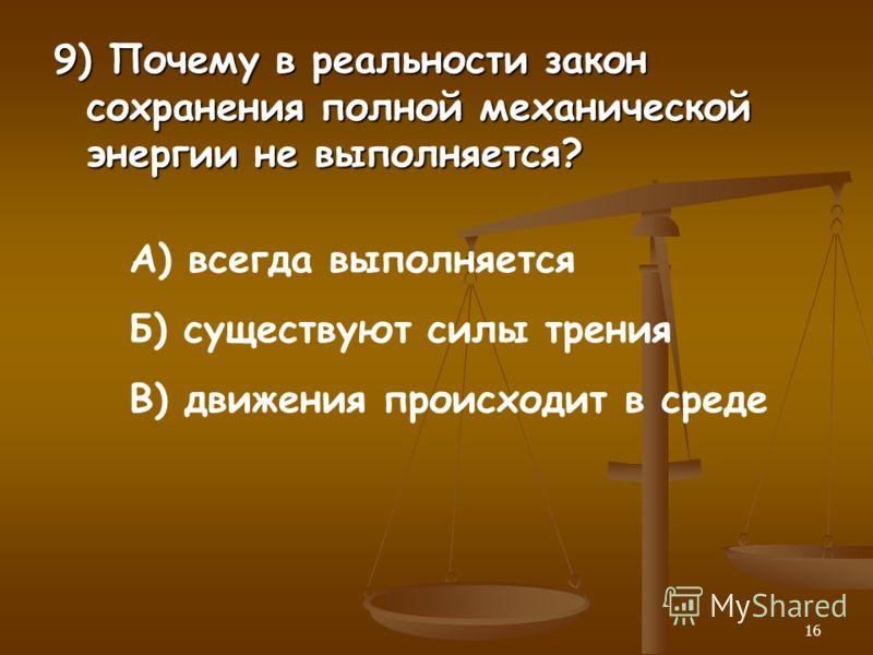 16 9) Почему в реальности закон сохранения полной механической энергии не выполняется? А) всегда выполняется Б) существуют силы трения В) движения происходит в среде
