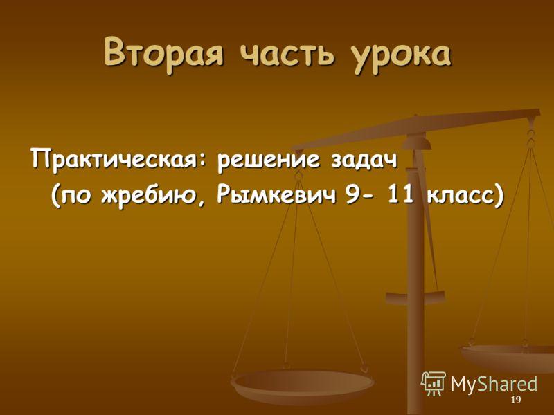 19 Вторая часть урока Практическая: решение задач (по жребию, Рымкевич 9- 11 класс) (по жребию, Рымкевич 9- 11 класс)