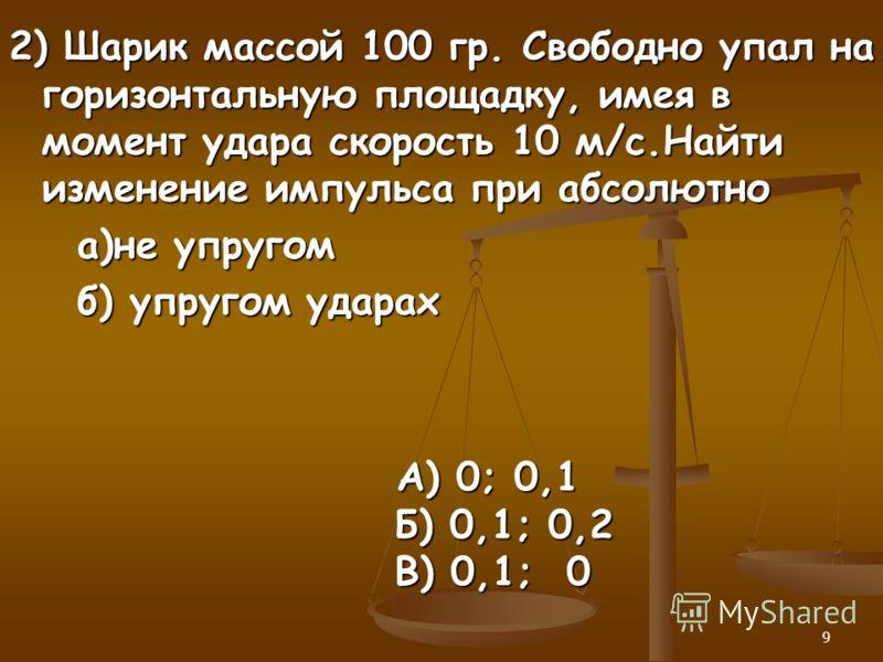9 2) Шарик массой 100 гр. Свободно упал на горизонтальную площадку, имея в момент удара скорость 10 м/с.Найти изменение импульса при абсолютно а)не упругом а)не упругом б) упругом ударах б) упругом ударах А) 0; 0,1 Б) 0,1; 0,2 Б) 0,1; 0,2 В) 0,1; 0 В