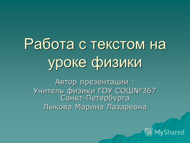 Работа с текстом на уроке физики Автор презентации : Учитель физики ГОУ СОШ367 Санкт-Петербурга Лыкова Марина Лазаревна