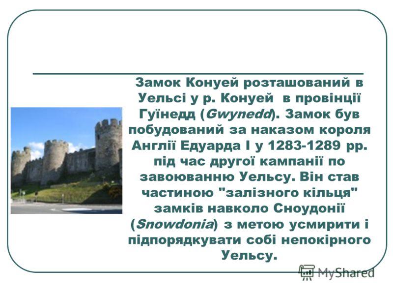 Замок Конуей розташований в Уельсі у р. Конуей в провінції Гуїнедд (Gwynedd). Замок був побудований за наказом короля Англії Едуарда I у 1283-1289 рр. під час другої кампанії по завоюванню Уельсу. Він став частиною