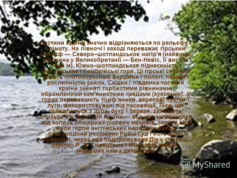 Частини країни значно відрізняються по рельєфу і клімату. На півночі і заході переважає гірський рельєф Северо–шотландськоє нагір'я (найвища вершина у Великобританії Бен-Невіс, її висота 1343 м), Южно–шотландськая піднесеність, Пеннінськие і Кембрійс