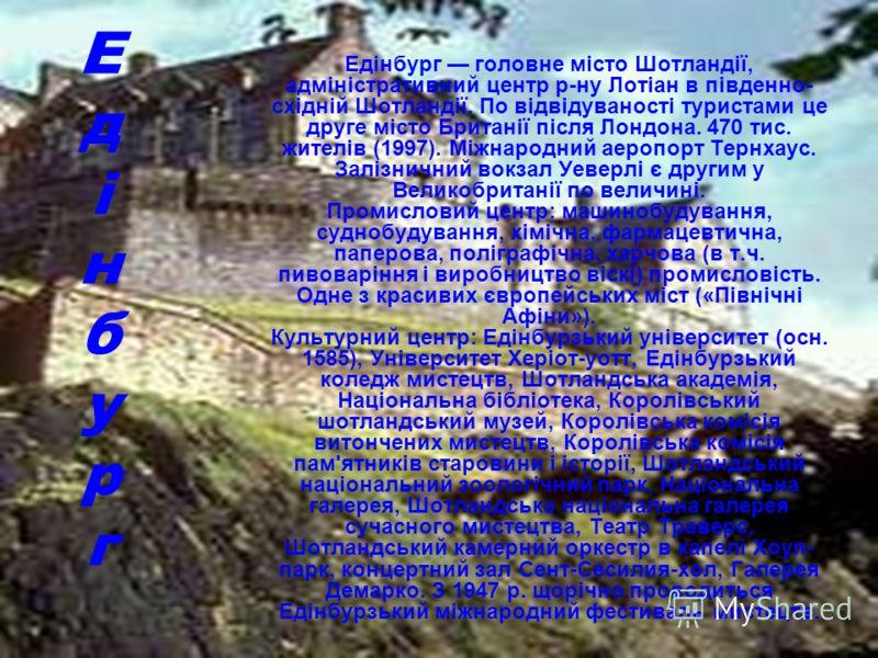 Е д і н б у р г Едінбург головне місто Шотландії, адміністративний центр р-ну Лотіан в південно- східній Шотландії. По відвідуваності туристами це друге місто Британії після Лондона. 470 тис. жителів (1997). Міжнародний аеропорт Тернхаус. Залізничний