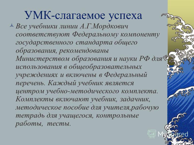 УМК-слагаемое успеха Все учебники линии А.Г.Мордкович соответствуют Федеральному компоненту государственного стандарта общего образования, рекомендованы Министерством образования и науки РФ для использования в общеобразовательных учреждениях и включе