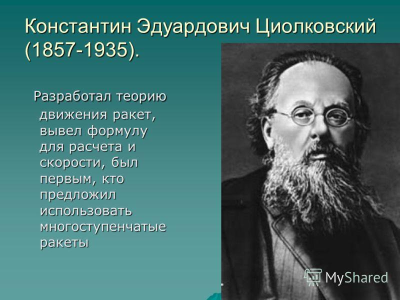 Константин Эдуардович Циолковский (1857-1935). Разработал теорию движения ракет, вывел формулу для расчета и скорости, был первым, кто предложил использовать многоступенчатые ракеты Разработал теорию движения ракет, вывел формулу для расчета и скорос