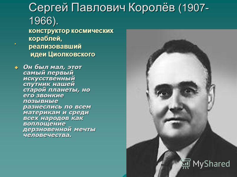 Сергей Павлович Королёв (1907- 1966). конструктор космических кораблей, реализовавший идеи Циолковского Он был мал, этот самый первый искусственный спутник нашей старой планеты, но его звонкие позывные разнеслись по всем материкам и среди всех народо