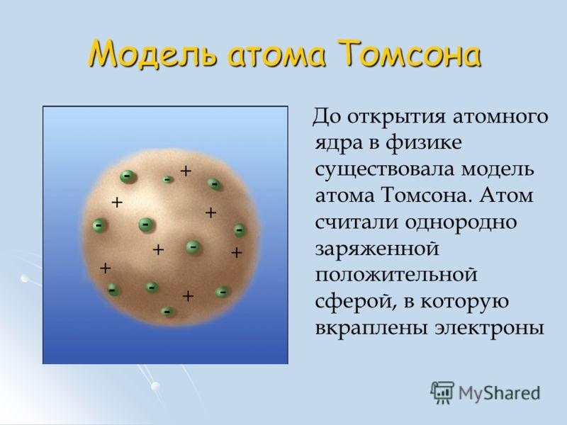Модель атома Томсона До открытия атомного ядра в физике существовала модель атома Томсона. Атом считали однородно заряженной положительной сферой, в которую вкраплены электроны