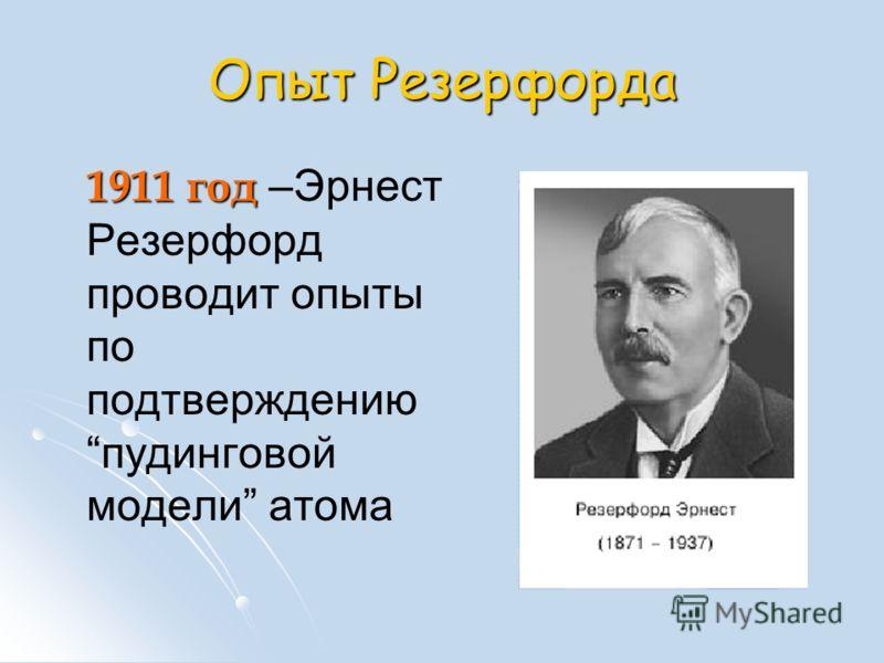 Опыт Резерфорда 1911 год 1911 год –Эрнест Резерфорд проводит опыты по подтверждению пудинговой модели атома