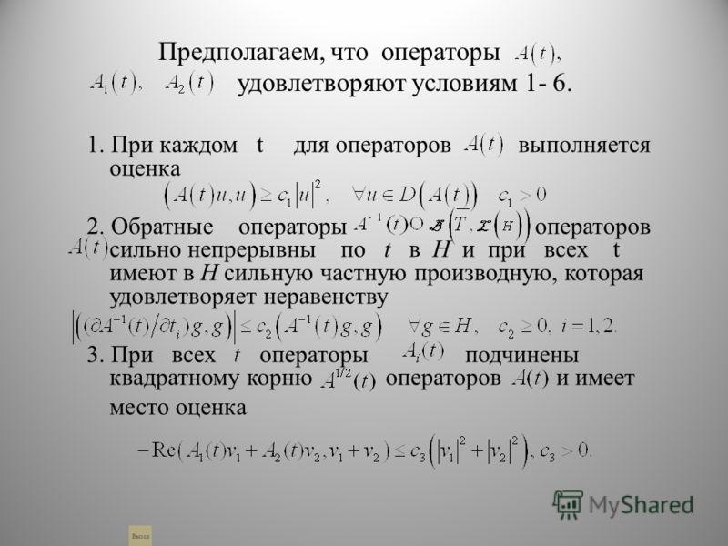 Предполагаем, что операторы удовлетворяют условиям 1- 6. 1. При каждом t для операторов выполняется оценка 2. Обратные операторы операторов сильно непрерывны по t в Н и при всех t имеют в Н сильную частную производную, которая удовлетворяет неравенст