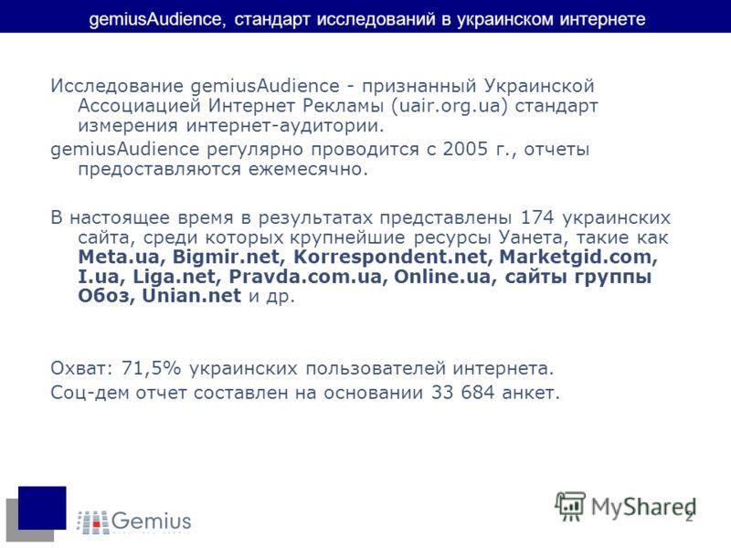 2 gemiusAudience, стандарт исследований в украинском интернете Исследование gemiusAudience - признанный Украинской Ассоциацией Интернет Рекламы (uair.org.ua) стандарт измерения интернет-аудитории. gemiusAudience регулярно проводится с 2005 г., отчеты