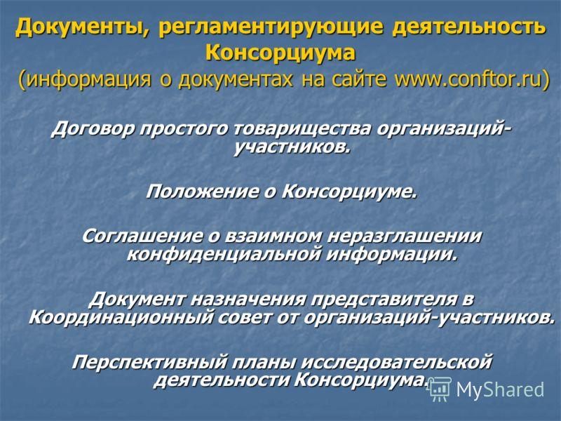 Документы, регламентирующие деятельность Консорциума (информация о документах на сайте www.conftor.ru) Договор простого товарищества организаций- участников. Положение о Консорциуме. Соглашение о взаимном неразглашении конфиденциальной информации. До