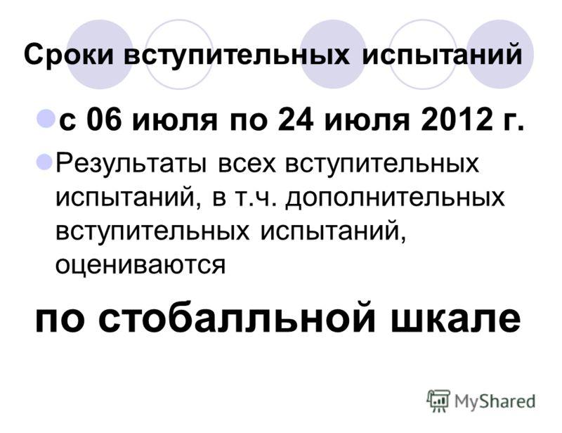 Сроки вступительных испытаний с 06 июля по 24 июля 2012 г. Результаты всех вступительных испытаний, в т.ч. дополнительных вступительных испытаний, оцениваются по стобалльной шкале