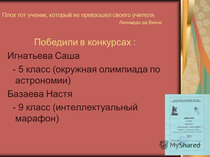 Плох тот ученик, который не превзошел своего учителя. Леонардо да Винчи Игнатьева Саша - 5 класс (окружная олимпиада по астрономии) Базаева Настя - 9 класс (интеллектуальный марафон) Победили в конкурсах :