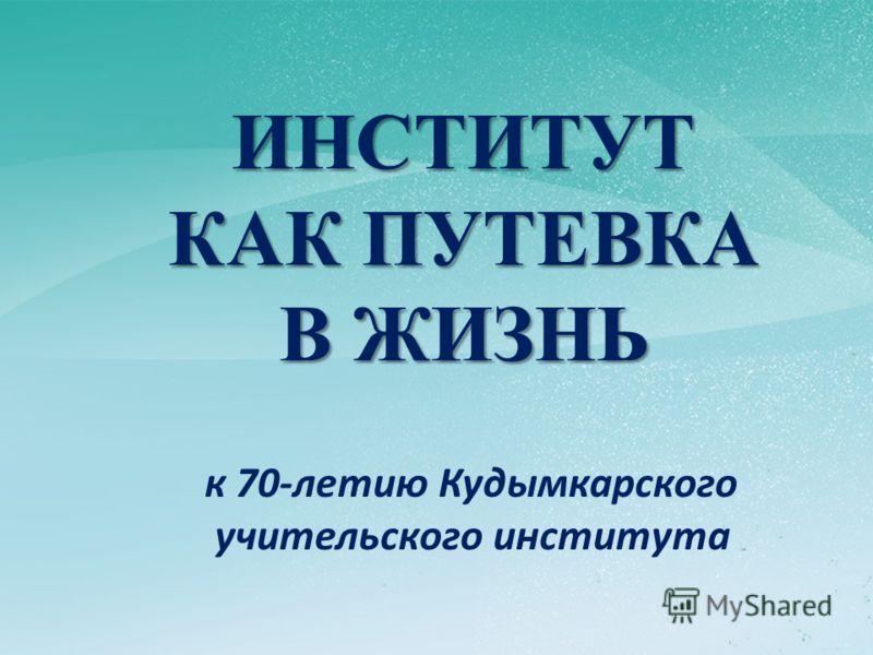 ИНСТИТУТ КАК ПУТЕВКА В ЖИЗНЬ к 70-летию Кудымкарского учительского института