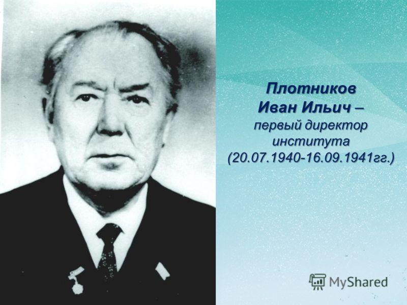 Плотников Иван Ильич – первый директор института(20.07.1940-16.09.1941гг.)