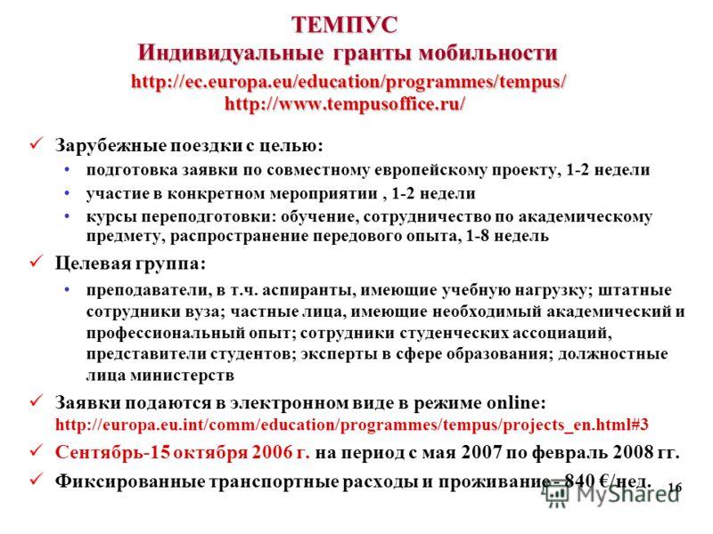 16 ТЕМПУС Индивидуальные гранты мобильности http://ec.europa.eu/education/programmes/tempus/ http://www.tempusoffice.ru/ Зарубежные поездки с целью: подготовка заявки по совместному европейскому проекту, 1-2 недели участие в конкретном мероприятии, 1