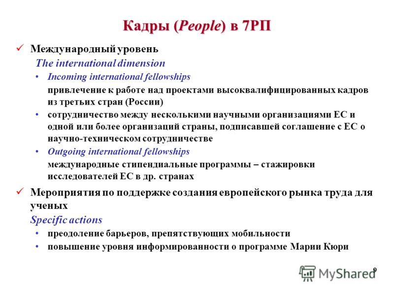 9 Кадры (People) в 7РП Международный уровень The international dimension Incoming international fellowships привлечение к работе над проектами высоквалифицированных кадров из третьих стран (России) сотрудничество между несколькими научными организаци