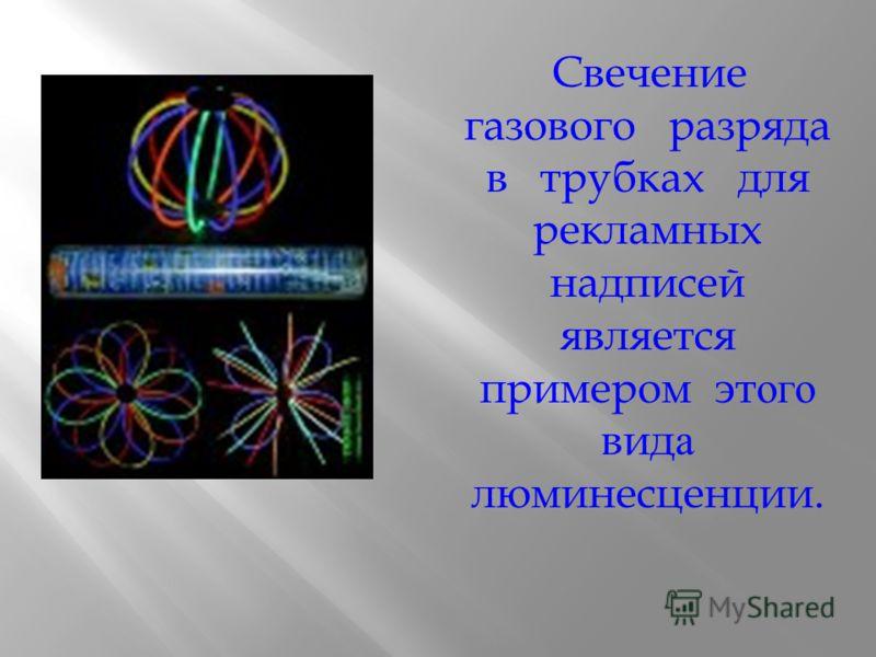 Электролюминесценция Вызывается пропусканием через вещество электрического тока или действием электрического поля. В этих видах люминесценции кинетическая энергия заряженных частиц или энергия электрического поля частиц передается атомам ( молекулам
