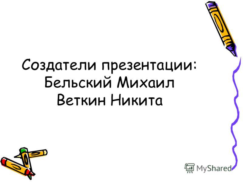 Создатели презентации: Бельский Михаил Веткин Никита