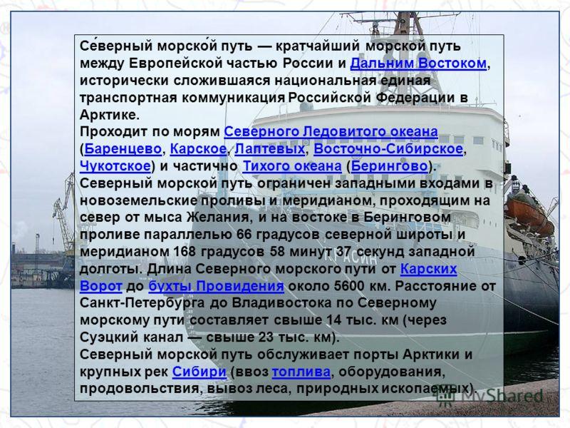 Се́верный морско́й путь кратчайший морской путь между Европейской частью России и Дальним Востоком, исторически сложившаяся национальная единая транспортная коммуникация Российской Федерации в Арктике.Дальним Востоком Проходит по морям Северного Лед